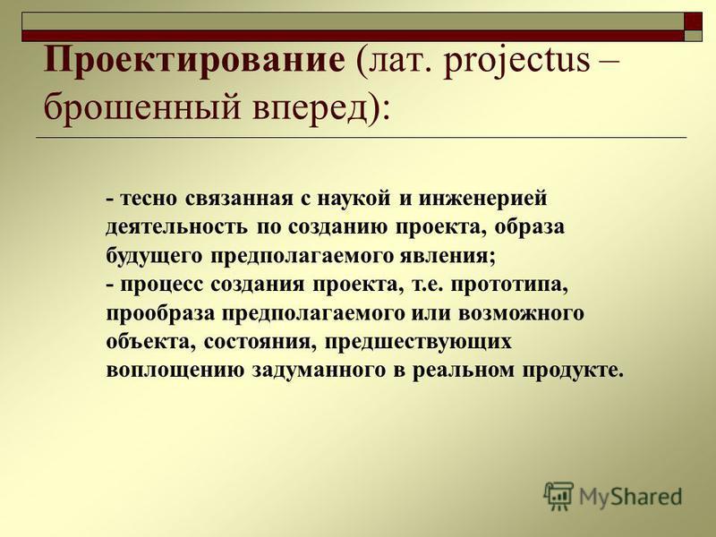 Проектирование (лат. projectus – брошенный вперед): - тесно связанная с наукой и инженерией деятельность по созданию проекта, образа будущего предполагаемого явления; - процесс создания проекта, т.е. прототипа, прообраза предполагаемого или возможног