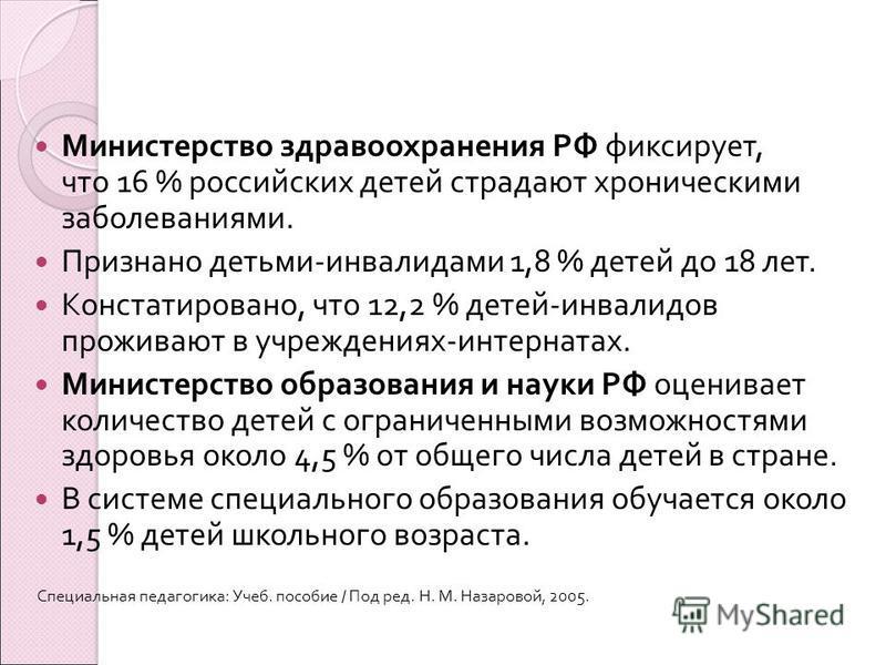 Министерство здравоохранения РФ фиксирует, что 16 % российских детей страдают хроническими заболеваниями. Признано детьми - инвалидами 1,8 % детей до 18 лет. Констатировано, что 12,2 % детей - инвалидов проживают в учреждениях - интернатах. Министерс
