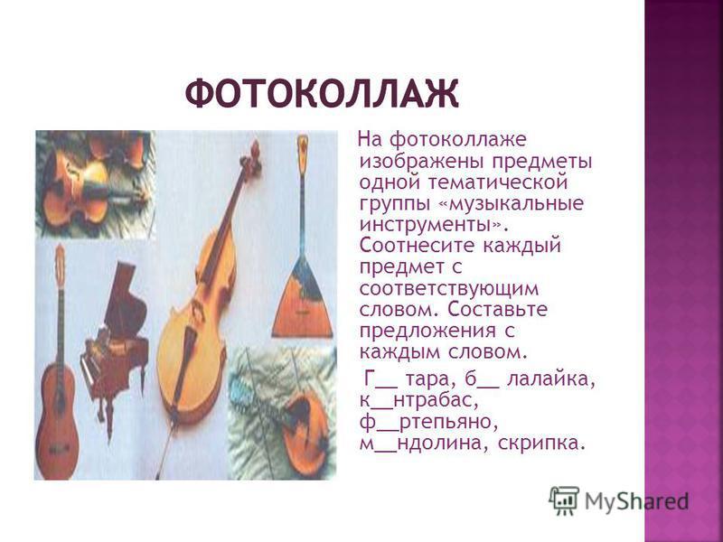 На фотоколлаже изображены предметы одной тематической группы «музыкальные инструменты». Соотнесите каждый предмет с соответствующим словом. Составьте предложения с каждым словом. Г__ тара, б__ лалайка, к__контрабас, ф__фортепьяно, м__долина, скрипка.