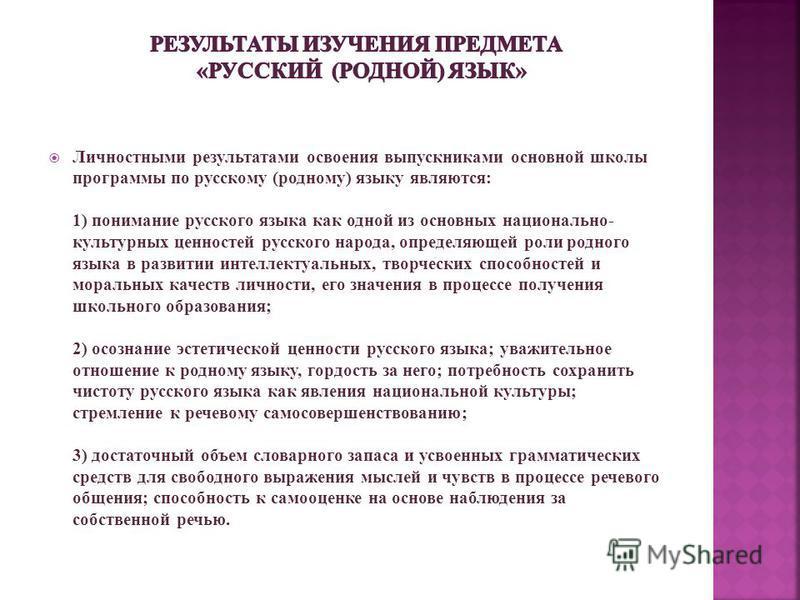 Личностными результатами освоения выпускниками основной школы программы по русскому (родному) языку являются: 1) понимание русского языка как одной из основных национально- культурных ценностей русского народа, определяющей роли родного языка в разви