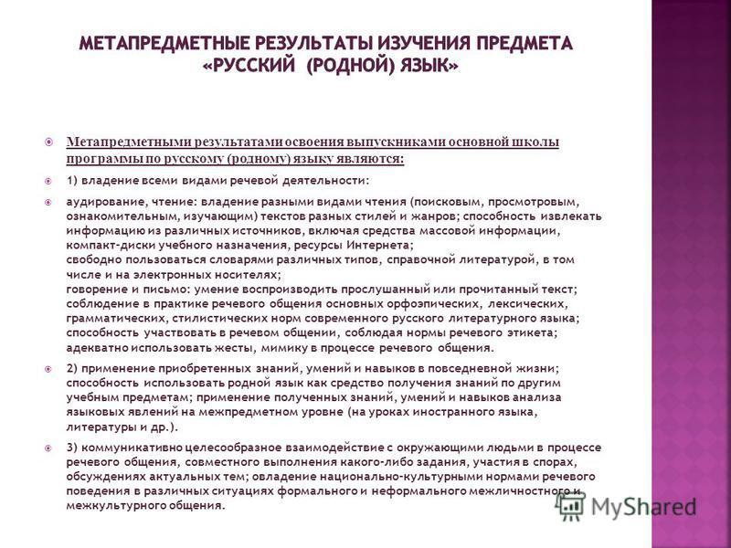 Метапредметными результатами освоения выпускниками основной школы программы по русскому (родному) языку являются: 1) владение всеми видами речевой деятельности: аудирование, чтение: владение разными видами чтения (поисковым, просмотровым, ознакомител