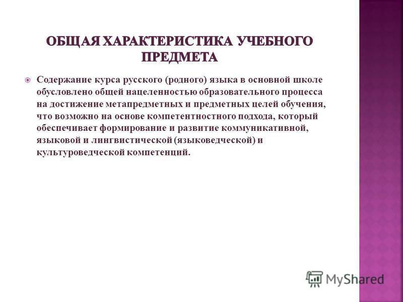 Содержание курса русского (родного) языка в основной школе обусловлено общей нацеленностью образовательного процесса на достижение метапредметных и предметных целей обучения, что возможно на основе компетентностного подхода, который обеспечивает форм