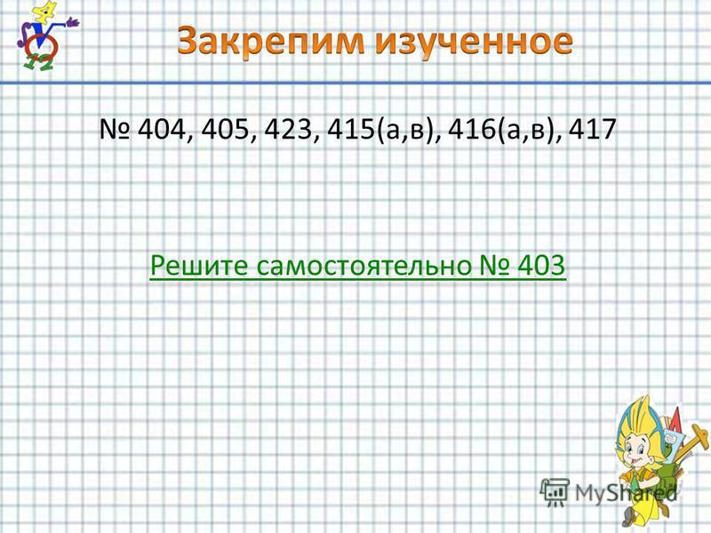 404, 405, 423, 415(а,в), 416(а,в), 417 Решите самостоятельно 403