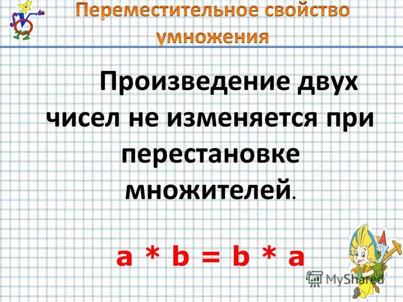 Произведение двух чисел не изменяется при перестановке множителей. a * b = b * a