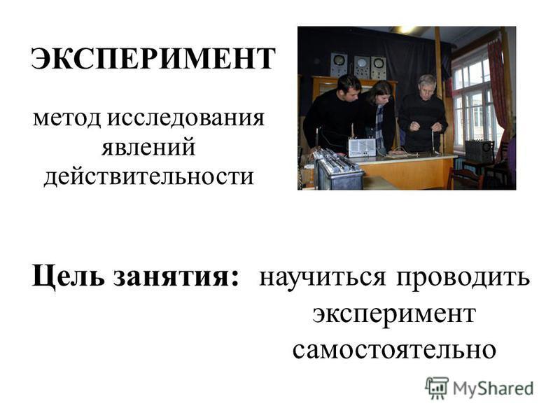 ЭКСПЕРИМЕНТ научиться проводить эксперимент самостоятельно Цель занятия: метод исследования явлений действительности