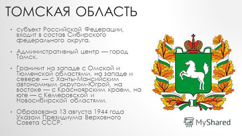 ТОМСКАЯ ОБЛАСТЬ субъект Российской Федерации, входит в состав Сибирского федерального округа. Административный центр город Томск. Граничит на западе с Омской и Тюменской областями, на западе и севере с Ханты-Мансийским автономным округом-Югрой, на во