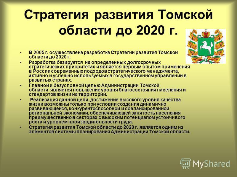 Стратегия развития Томской области до 2020 г. В 2005 г. осуществлена разработка Стратегии развития Томской области до 2020 г. Разработка базируется на определенных долгосрочных стратегических приоритетах и является первым опытом применения в России с