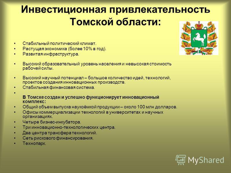 Инвестиционная привлекательность Томской области: Стабильный политический климат. Растущая экономика (более 10% в год). Развитая инфраструктура. Высокий образовательный уровень населения и невысокая стоимость рабочей силы. Высокий научный потенциал –