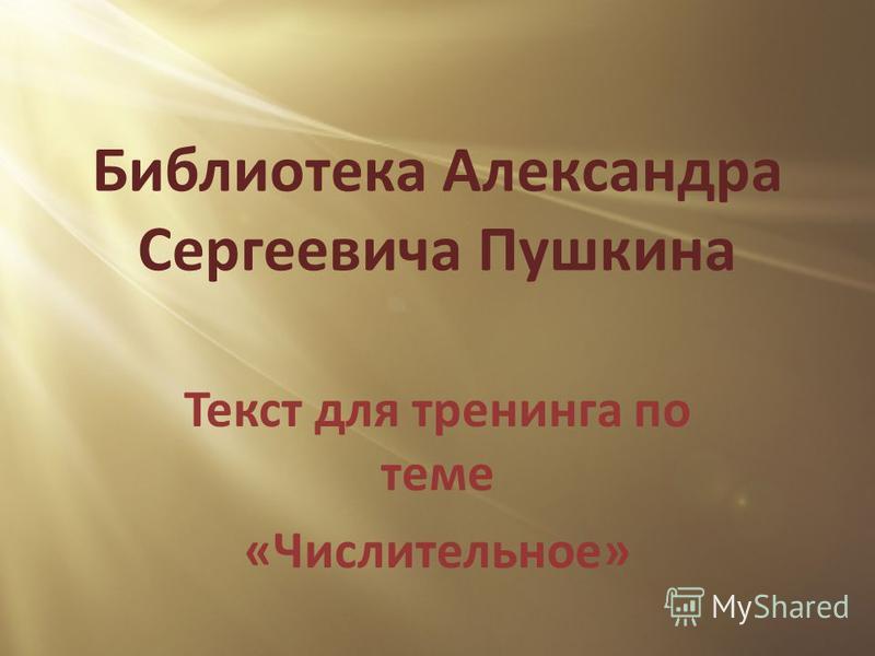 Библиотека Александра Сергеевича Пушкина Текст для тренинга по теме «Числительное»