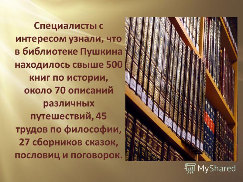 Специалисты с интересом узнали, что в библиотеке Пушкина нахожилось свыше 500 книг по истории, около 70 описаний различных путешествий, 45 трудов по философии, 27 сборников сказок, пословиц и поговорок.