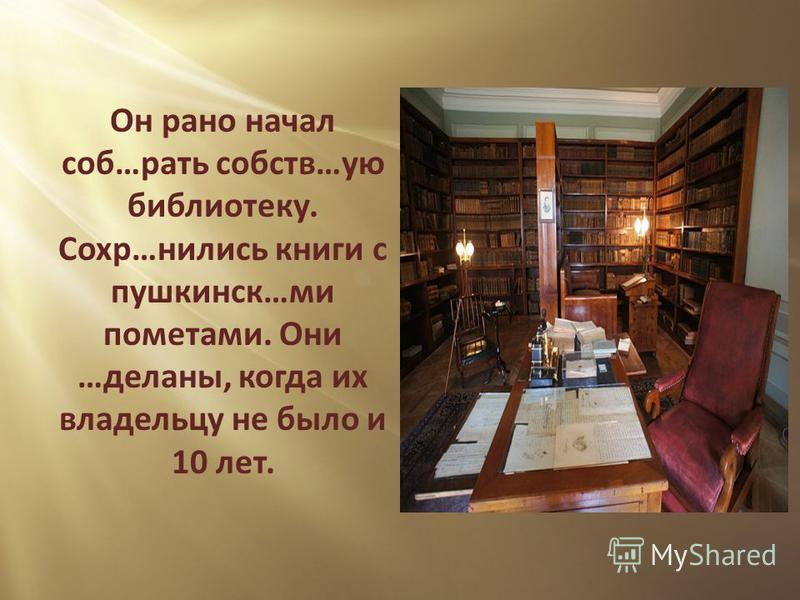 Он рано начал соб…рать собств…ую библиотеку. Сохр…снились книги с пушкинской…ми пометами. Они …деланы, когда их владельцу не было и 10 лет.
