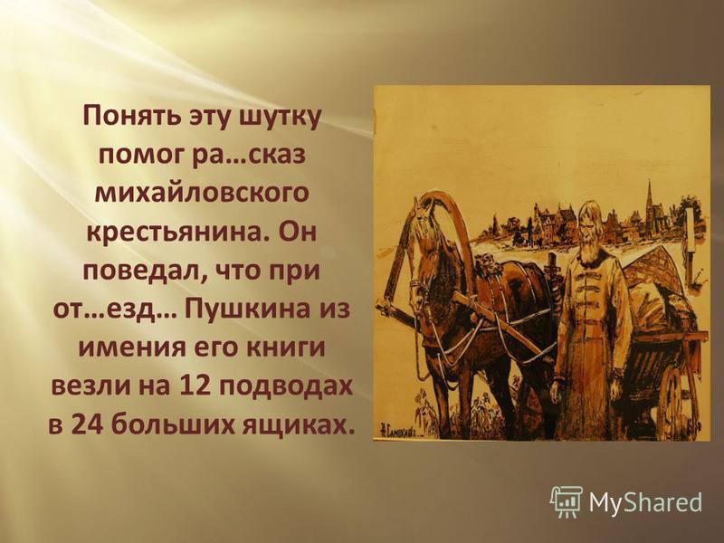 Понять эту шутку помог ра…сказ михайловского крестьянина. Он поведал, что при от…езд… Пушкина из имения его книги везли на 12 подводах в 24 больших ящиках.