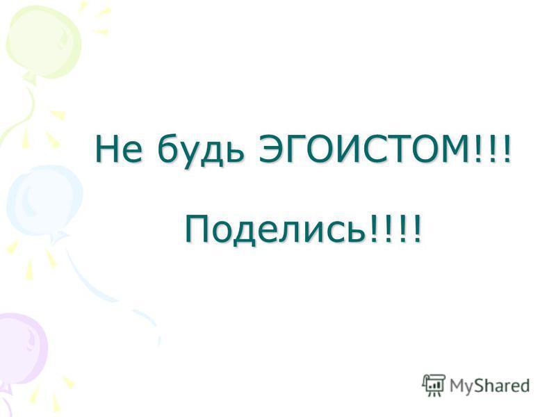 Не будь ЭГОИСТОМ!!! Поделись!!!!