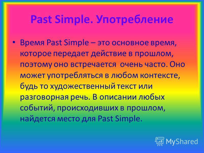 Past Simple. Употребление Время Past Simple – это основное время, которое передает действие в прошлом, поэтому оно встречается очень часто. Оно может употребляться в любом контексте, будь то художественный текст или разговорная речь. В описании любых