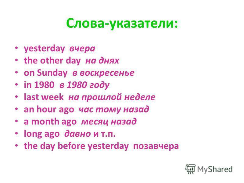 Слова-указатели: yesterday вчера the other day на днях on Sunday в воскресенье in 1980 в 1980 году last week на прошлой неделе an hour ago час тому назад a month ago месяц назад long ago давно и т.п. the day before yesterday позавчера