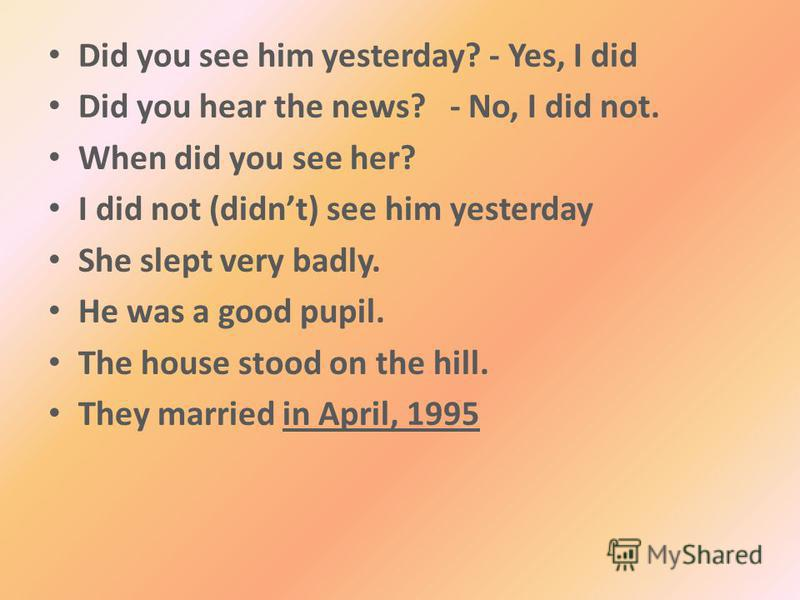 Did you see him yesterday? - Yes, I did Did you hear the news? - No, I did not. When did you see her? I did not (didnt) see him yesterday She slept very badly. He was a good pupil. The house stood on the hill. They married in April, 1995