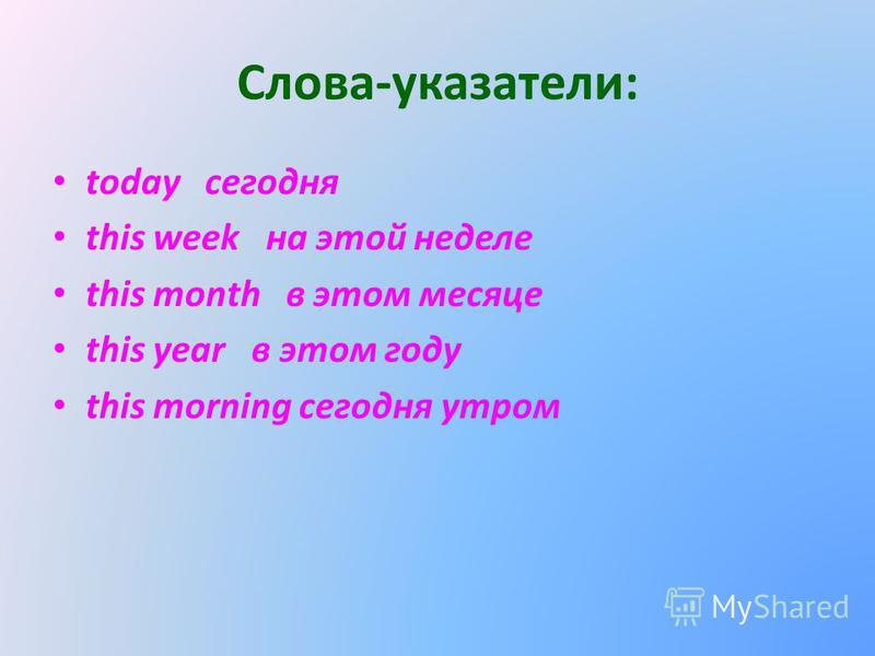 Слова-указатели: today сегодня this week на этой неделе this month в этом месяце this year в этом году this morning сегодня утром