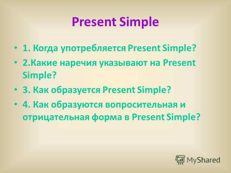 Present Simple 1. Когда употребляется Present Simple? 2. Какие наречия указывают на Present Simple? 3. Как образуется Present Simple? 4. Как образуются вопросительная и отрицательная форма в Present Simple?
