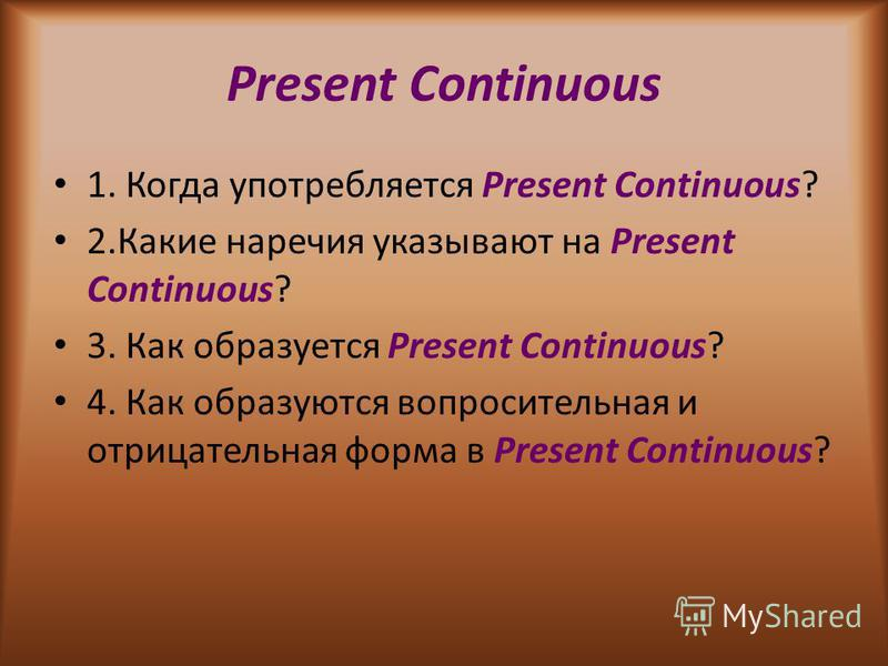Present Continuous 1. Когда употребляется Present Continuous? 2. Какие наречия указывают на Present Continuous? 3. Как образуется Present Continuous? 4. Как образуются вопросительная и отрицательная форма в Present Continuous?