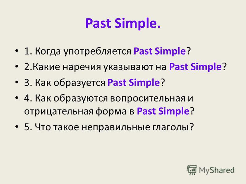 Past Simple. 1. Когда употребляется Past Simple? 2. Какие наречия указывают на Past Simple? 3. Как образуется Past Simple? 4. Как образуются вопросительная и отрицательная форма в Past Simple? 5. Что такое неправильные глаголы?