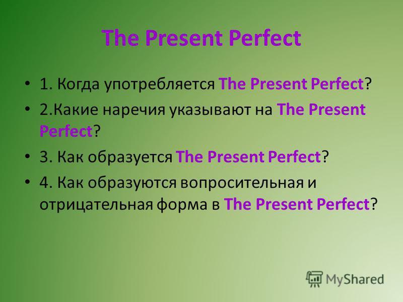 The Present Perfect 1. Когда употребляется The Present Perfect? 2. Какие наречия указывают на The Present Perfect? 3. Как образуется The Present Perfect? 4. Как образуются вопросительная и отрицательная форма в The Present Perfect?