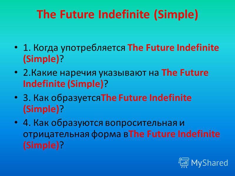 The Future Indefinite (Simple) 1. Когда употребляется The Future Indefinite (Simple)? 2. Какие наречия указывают на The Future Indefinite (Simple)? 3. Как образуетсяThe Future Indefinite (Simple)? 4. Как образуются вопросительная и отрицательная форм