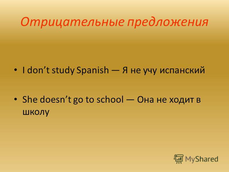 Отрицательные предложения I dont study Spanish Я не учу испанский She doesnt go to school Она не ходит в школу