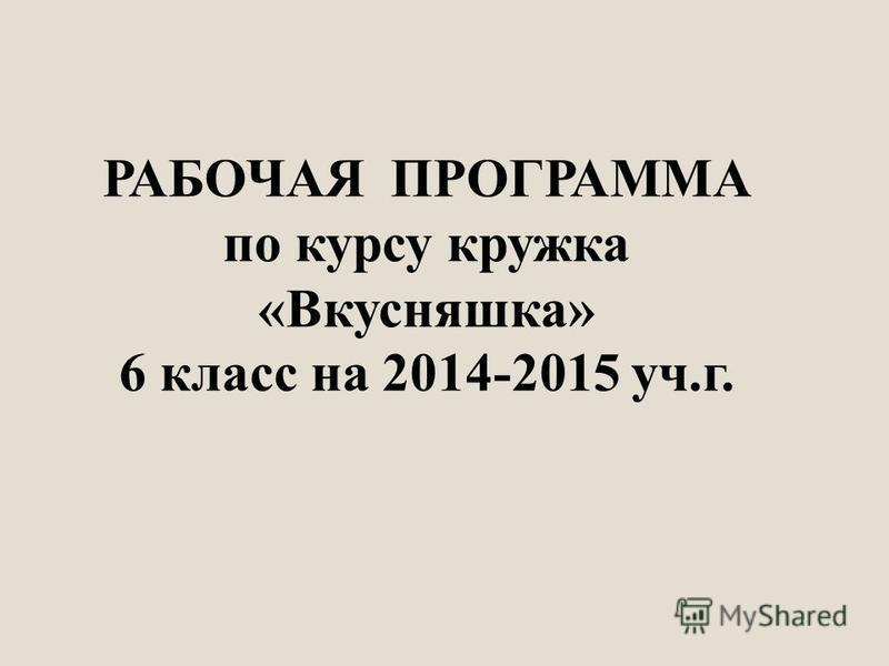 РАБОЧАЯ ПРОГРАММА по курсу кружка «Вкусняшка» 6 класс на 2014-2015 уч.г.
