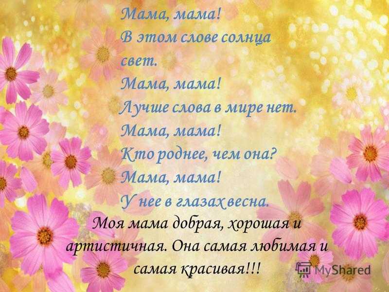 Мама, мама! В этом слове солнца свет. Мама, мама! Лучше слова в мире нет. Мама, мама! Кто роднее, чем она? Мама, мама! У нее в глазах весна. Моя мама добрая, хорошая и артистичная. Она самая любимая и самая красивая!!!