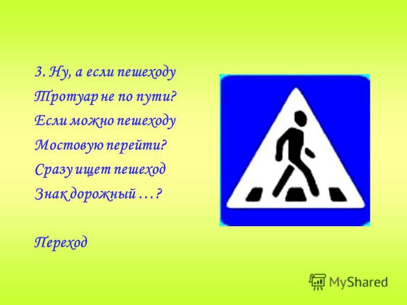 3. Ну, а если пешеходу Тротуар не по пути? Если можно пешеходу Мостовую перейти? Сразу ищет пешеход Знак дорожный …? Переход