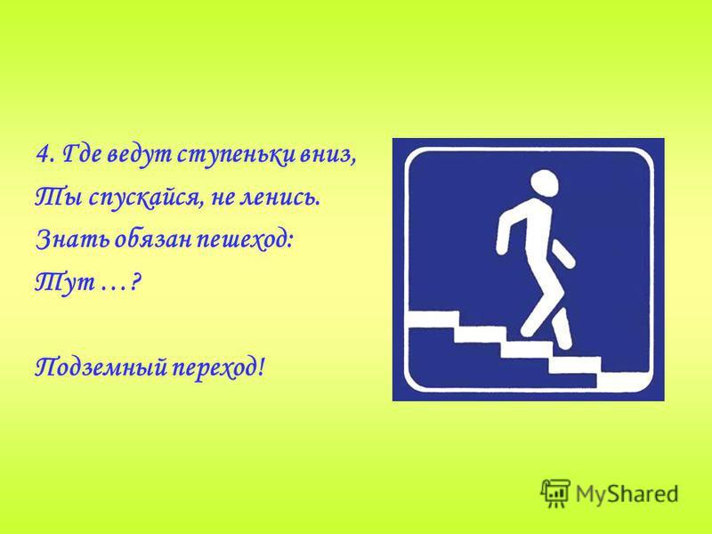 4. Где ведут ступеньки вниз, Ты спускайся, не ленись. Знать обязан пешеход: Тут …? Подземный переход!
