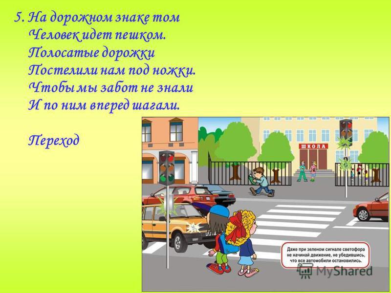 5. На дорожном знаке том Человек идет пешком. Полосатые дорожки Постелили нам под ножки. Чтобы мы забот не знали И по ним вперед шагали. Переход