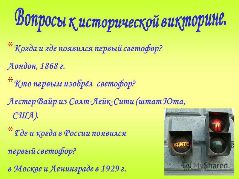 * Когда и где появился первый светофор? Лондон, 1868 г. * Кто первым изобрёл светофор? Лестер Вайр из Солт-Лейк-Сити (штат Юта, США). * Где и когда в России появился первый светофор? в Москве и Ленинграде в 1929 г.