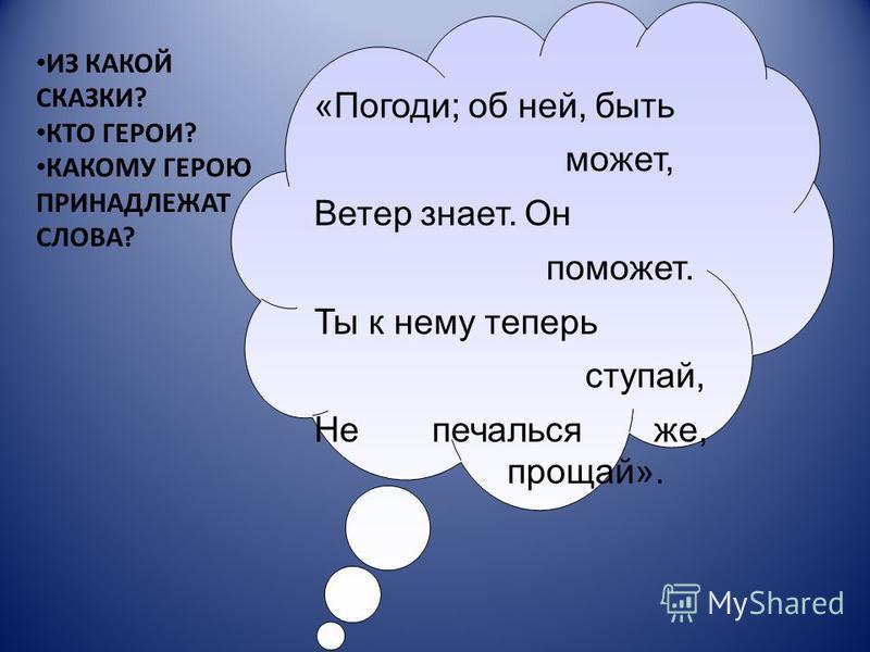 «Погоди; об ней, быть может, Ветер знает. Он поможет. Ты к нему теперь ступай, Не печалься же, прощай». ИЗ КАКОЙ СКАЗКИ? КТО ГЕРОИ? КАКОМУ ГЕРОЮ ПРИНАДЛЕЖАТ СЛОВА?