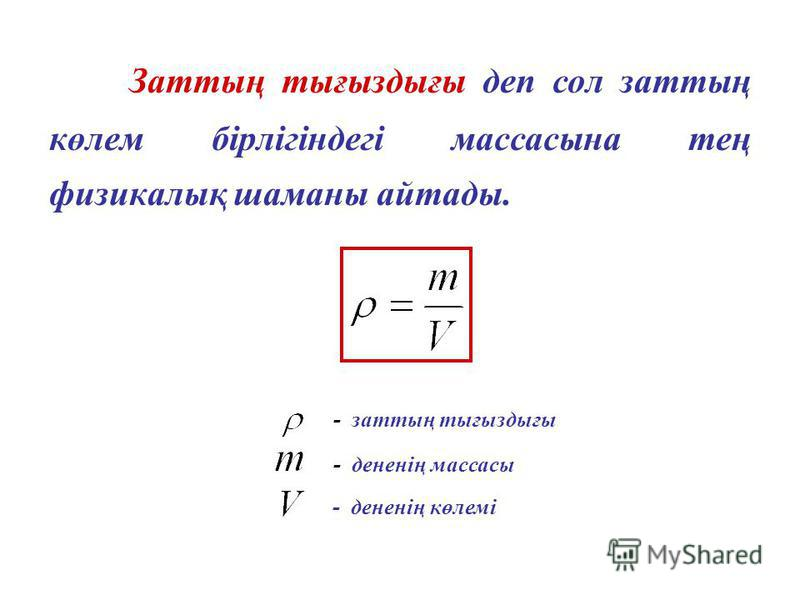 Заттың тығыздығы деп сол заттың көлем бірлігіндегі массасына тең физикалық шаманы айтады. - заттың тығыздығы - дененің массасы - дененің көлемі