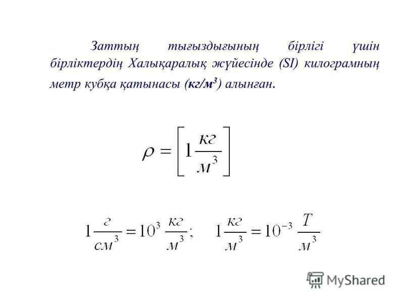 Заттың тығыздығының бірлігі үшін бірліктердің Халықаралық жүйесінде (SI) килограмның метр кубқа қатынасы (кг/м 3 ) алынған.