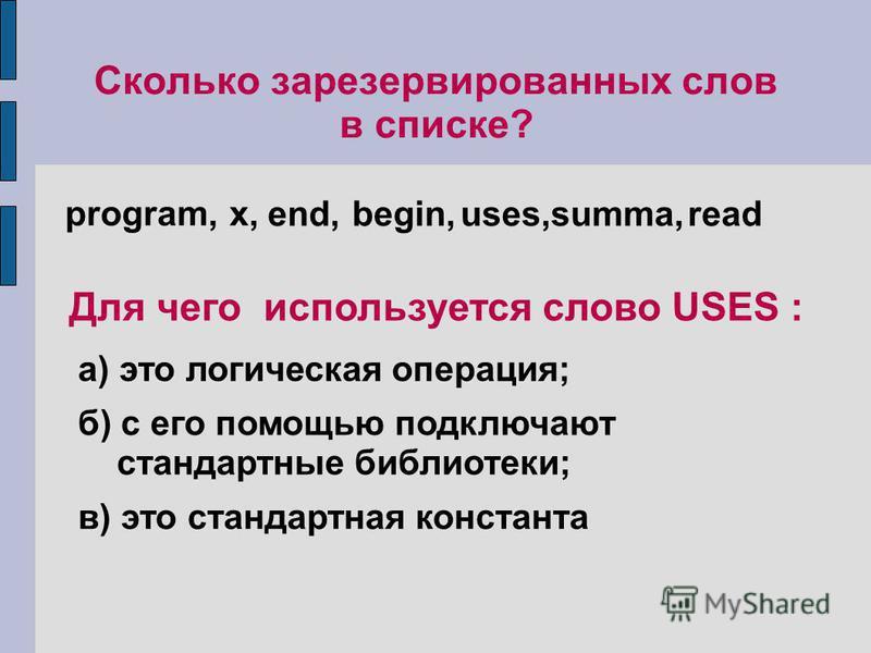 Сколько зарезервированных слов в списке? program, x, end, begin,uses,summa,read Для чего используется слово USES : а) это логическая операция; б) с его помощью подключают стандартные библиотеки; в) это стандартная константа