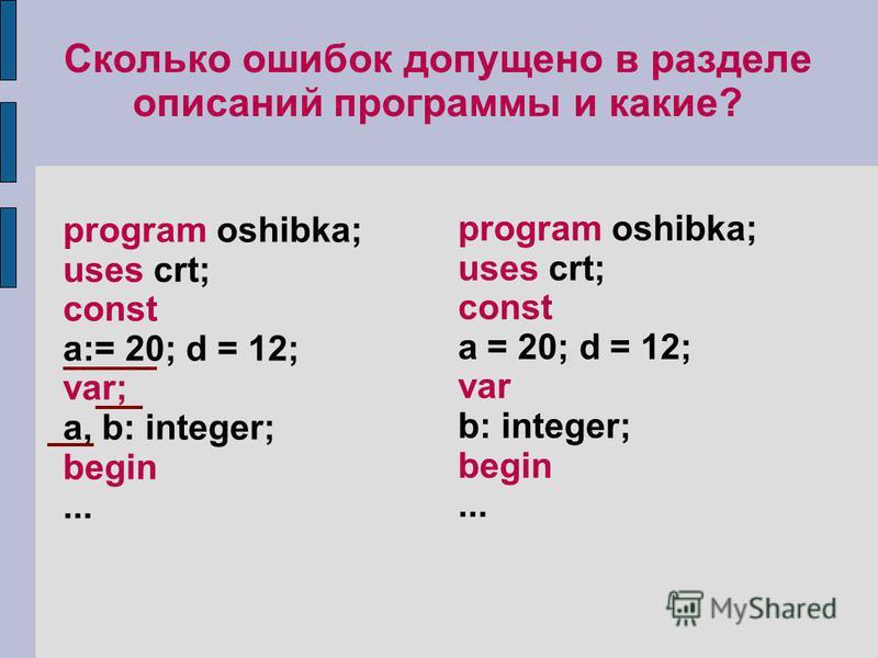 Сколько ошибок допущено в разделе описаний программы и какие? program oshibka; uses crt; const a:= 20; d = 12; var; а, b: integer; begin... program oshibka; uses crt; const a = 20; d = 12; var b: integer; begin...
