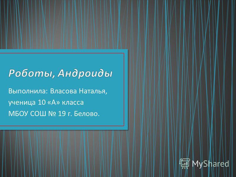 Выполнила : Власова Наталья, ученица 10 « А » класса МБОУ СОШ 19 г. Белово.