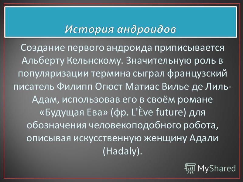 Создание первого андруида приписывается Альберту Кельнскому. Значительную роль в популяризации термина сыграл французский писатель Филипп Огюст Матиас Вилье де Лиль - Адам, использовав его в своём романе « Будущая Ева » ( фр. L'Ève future) для обозна
