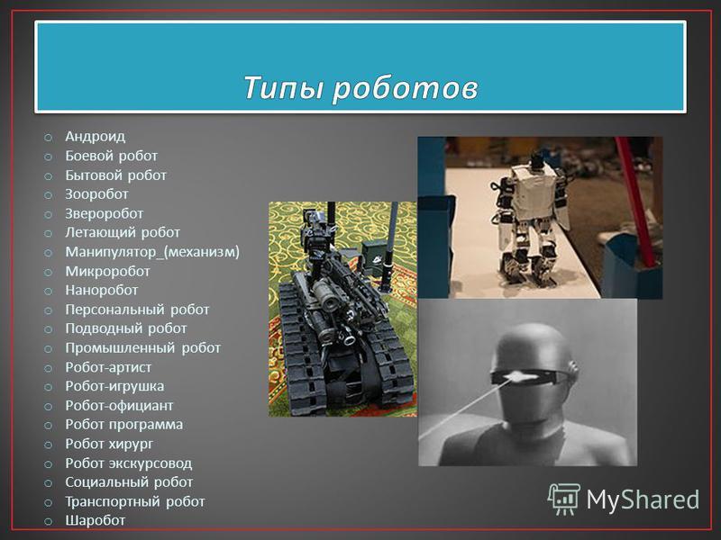 o Андруид o Боевой робот o Бытовой робот o Зооробот o Звероробот o Летающий робот o Манипулятор _( механизм ) o Микроробот o Наноробот o Персональный робот o Подводный робот o Промышленный робот o Робот - артист o Робот - игрушка o Робот - официант o