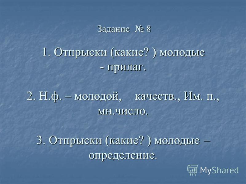 Задание 8 1. Отпрыски (какие? ) молодые - прилаг. 2. Н.ф. – молодой, качеств., Им. п., мн.число. 3. Отпрыски (какие? ) молодые – определение. Задание 8 1. Отпрыски (какие? ) молодые - прилаг. 2. Н.ф. – молодой, качеств., Им. п., мн.число. 3. Отпрыски