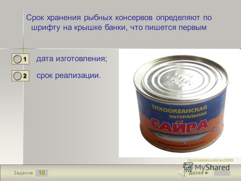 10 Задание Срок хранения рыбных консервов определяют по шрифту на крышке банки, что пишется первым дата изготовления; срок реализации. Далее 1 1 2 0 http://megasklad.ru/lots/view/593985