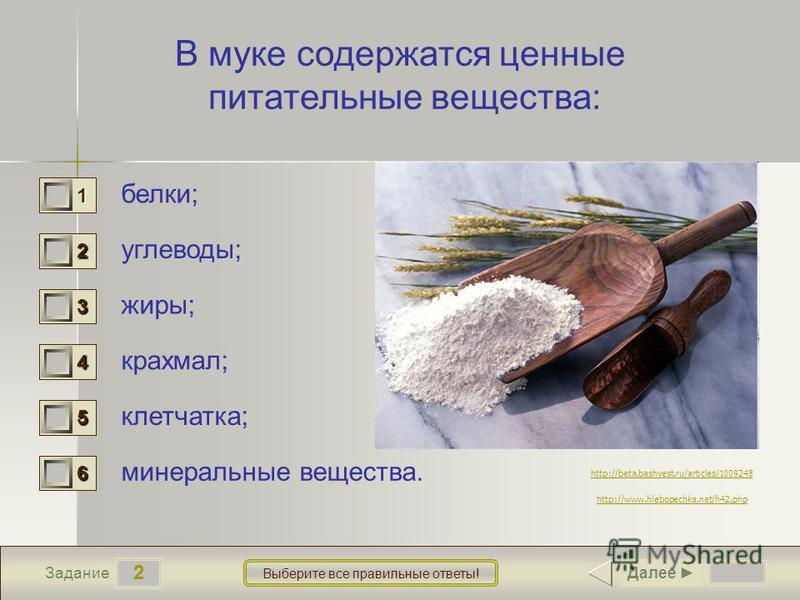2 Задание Выберите все правильные ответы! В муке содержатся ценные питательные вещества: белки; углеводы; жиры; крахмал; клетчатка; минеральные вещества. 1 1 2 1 3 1 4 1 5 1 6 1 Далее http://www.hlebopechka.net/h42. php http://beta.bashvest.ru/articl