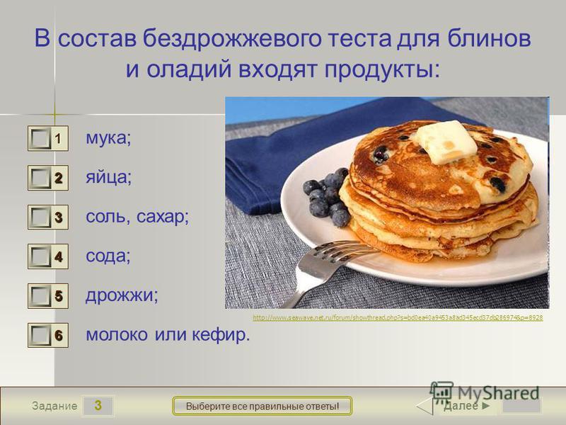 3 Задание Выберите все правильные ответы! В состав бездрожжевого теста для блинов и оладий входят продукты: мука; яйца; соль, сахар; сода; дрожжи; молоко или кефир. 1 1 2 1 3 1 4 1 5 0 6 1 Далее http://www.seawave.net.ru/forum/showthread.php?s=bd0ea4