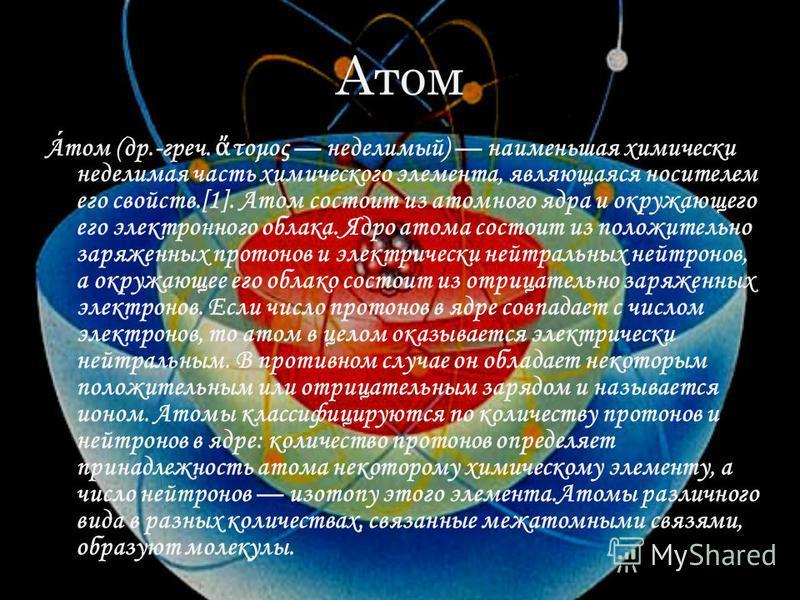 Атом Атом (др.-греч. τομος неделимый) наименьшая химически неделимая часть химического элемента, являющаяся носителем его свойств.[1]. Атом состоит из атомного ядра и окружающего его электронного облака. Ядро атома состоит из положительно заряженных