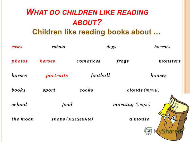 W HAT DO CHILDREN LIKE READING ABOUT ? Children like reading books about … roses robots dogs horrors photos heroes romances frogs monsters horses portraits football houses books sport cooks clouds (тучи) school food morning (утро) the moon shops (маг