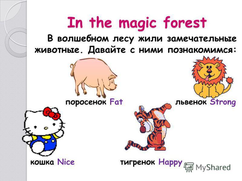 In the magic forest В волшебном лесу жили замечательные животные. Давайте с ними познакомимся: поросенок Fat львенок Strong кошка Nice тигренок Happy