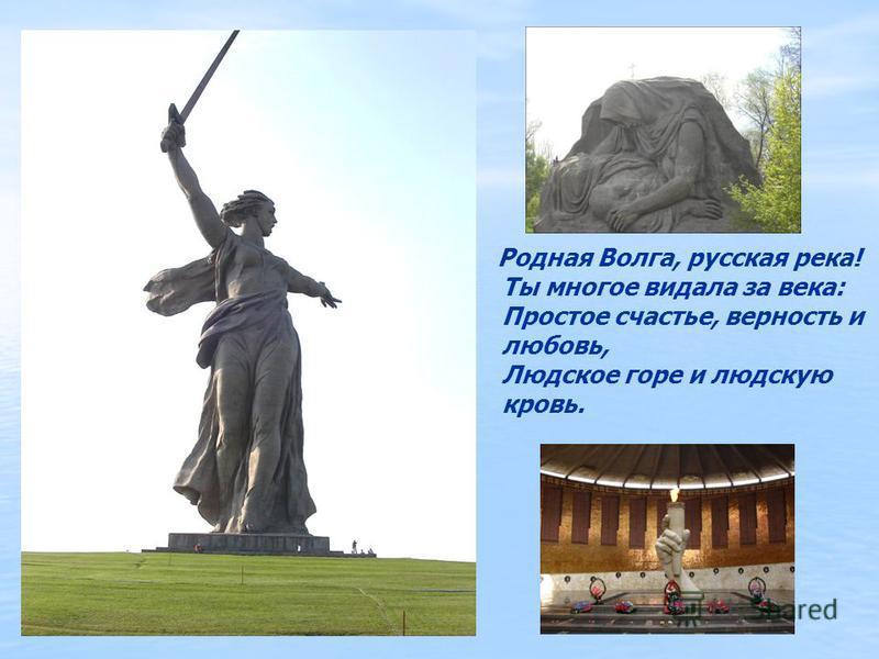 Родная Волга, русская река! Ты многое видала за века: Простое счастье, верность и любовь, Людское горе и людскую кровь.