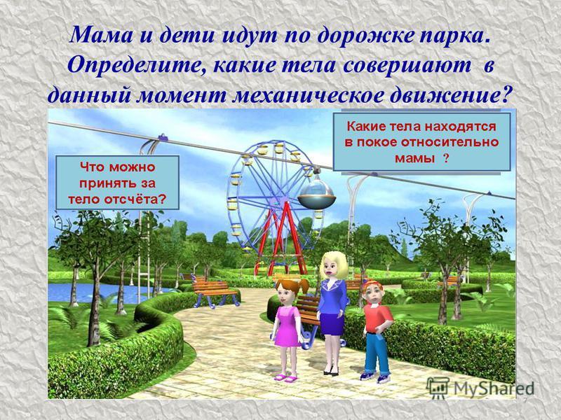 Мама и дети идут по дорожке парка. Определите, какие тела совершают в данный момент механическое движение? 7
